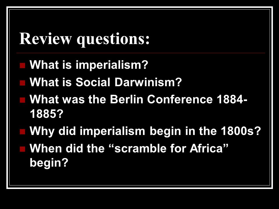 Review questions: What is imperialism What is Social Darwinism