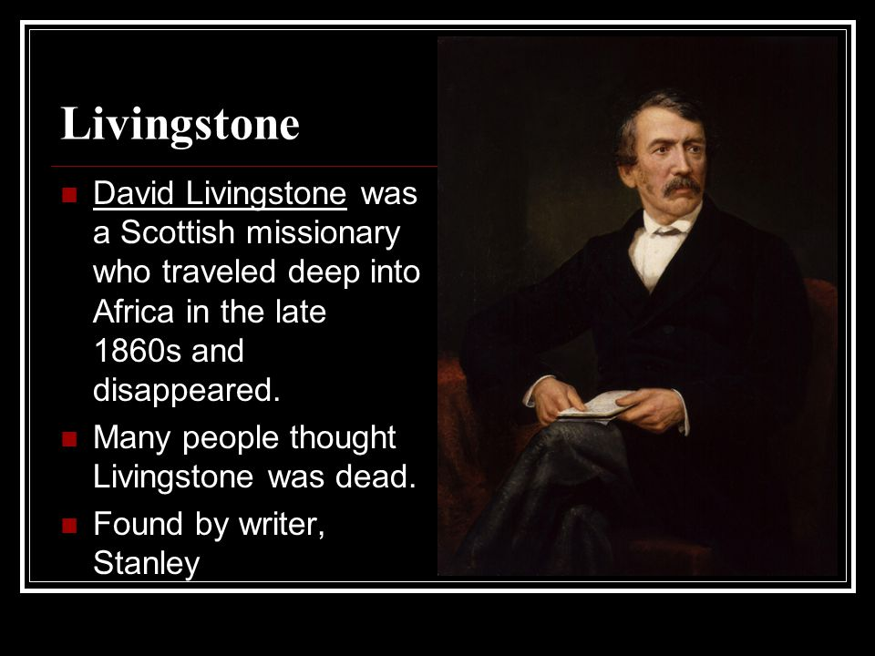 Livingstone David Livingstone was a Scottish missionary who traveled deep into Africa in the late 1860s and disappeared.