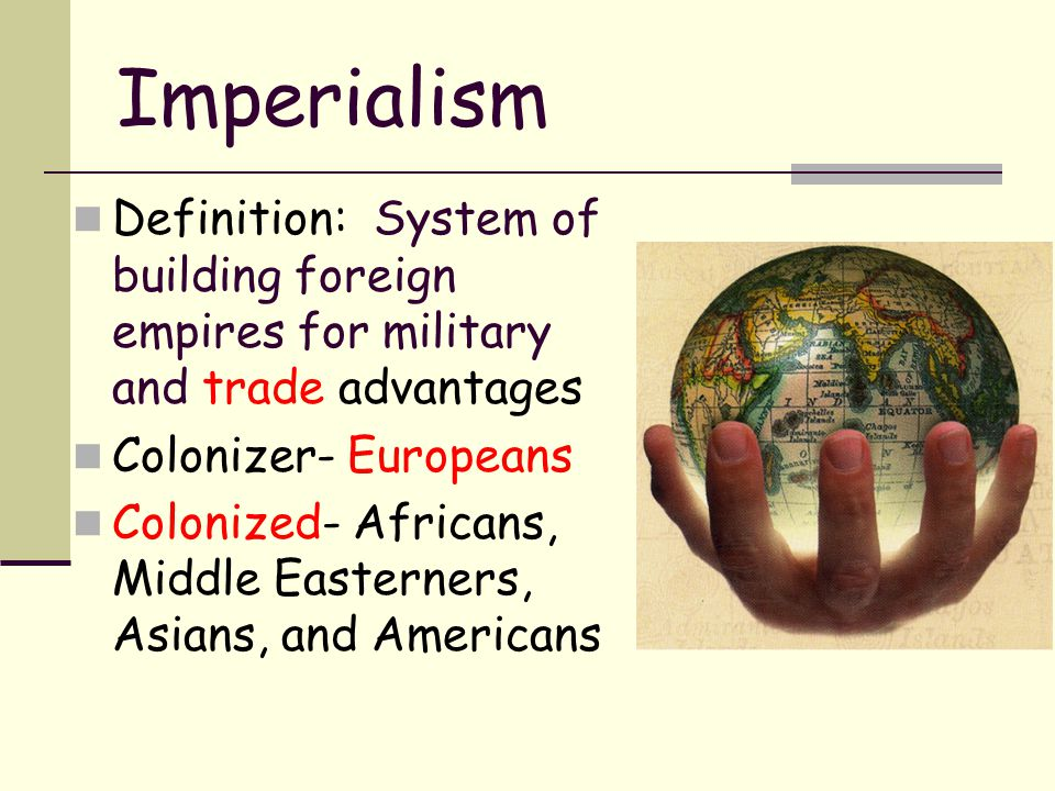 Imperialism Definition: System of building foreign empires for military and trade advantages. Colonizer- Europeans.