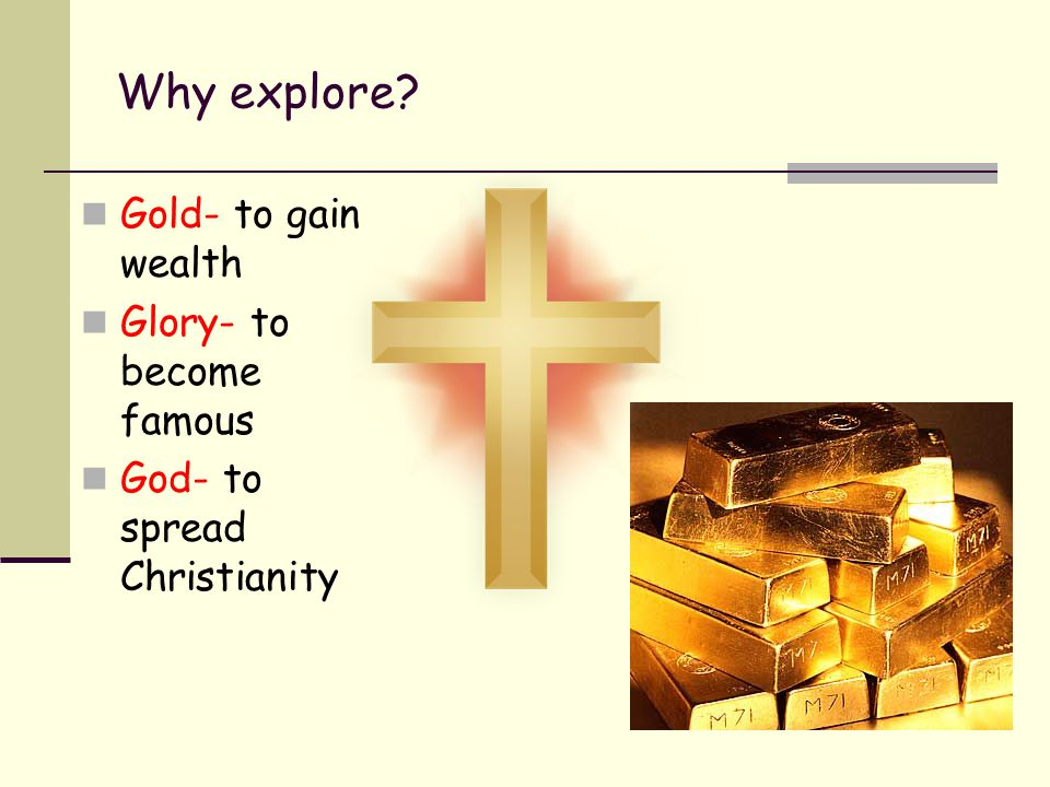 Why explore Gold- to gain wealth Glory- to become famous