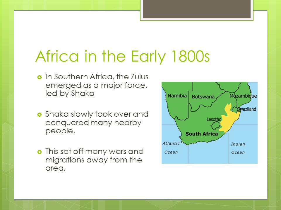 Africa in the Early 1800s In Southern Africa, the Zulus emerged as a major force, led by Shaka.