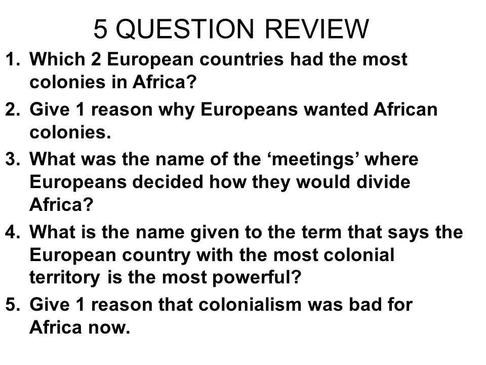 5 QUESTION REVIEW Which 2 European countries had the most colonies in Africa Give 1 reason why Europeans wanted African colonies.