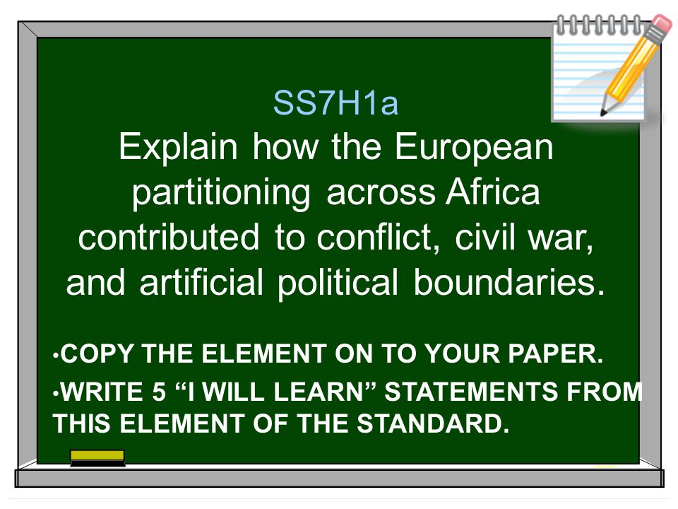 SS7H1a Explain how the European partitioning across Africa contributed to conflict, civil war, and artificial political boundaries.