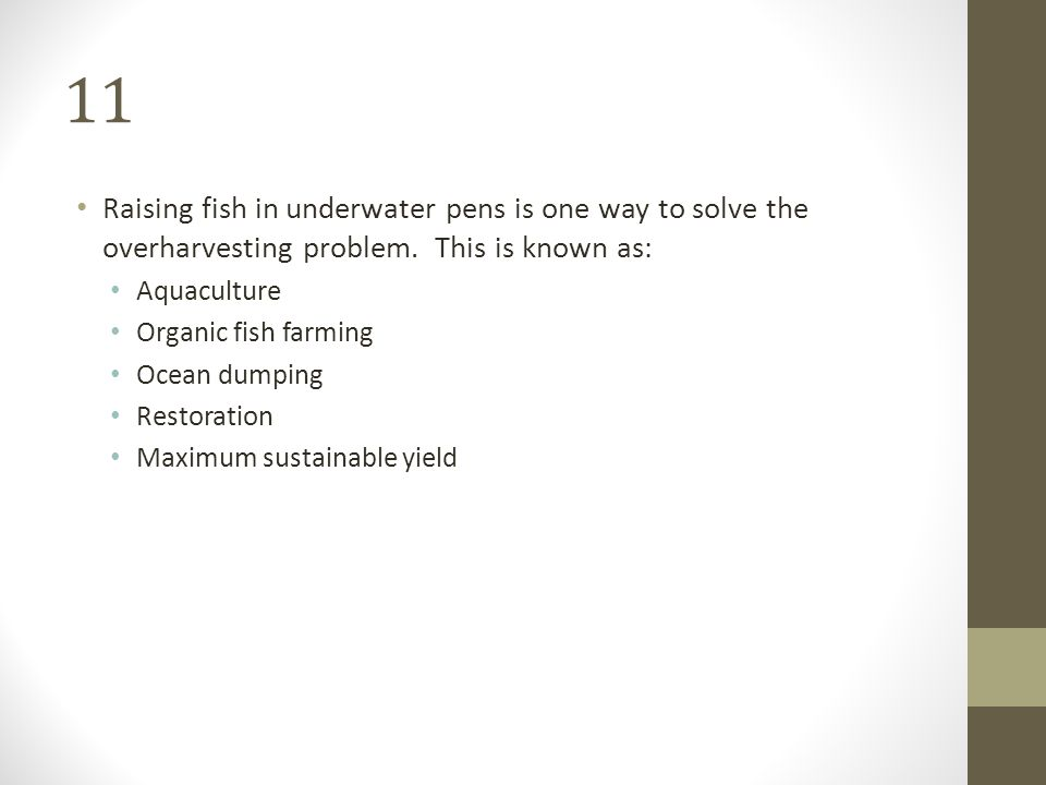 11 Raising fish in underwater pens is one way to solve the overharvesting problem. This is known as: