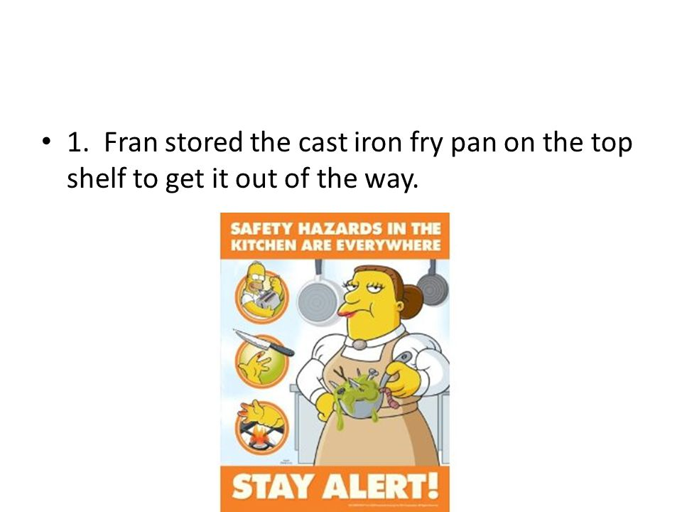 1. Fran stored the cast iron fry pan on the top shelf to get it out of the way.