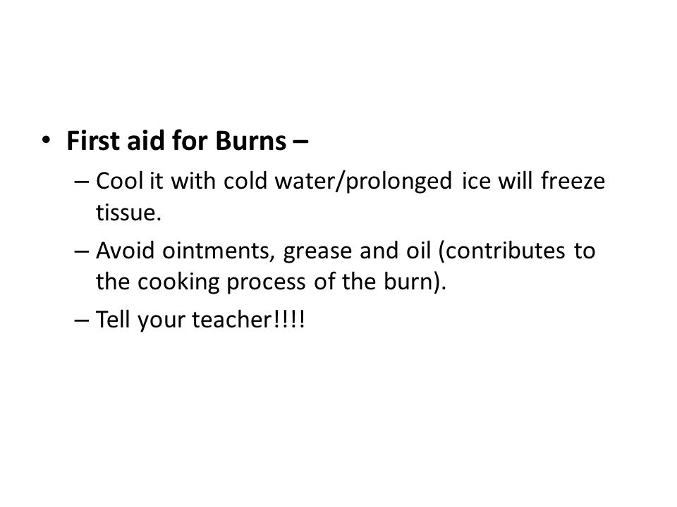 First aid for Burns – Cool it with cold water/prolonged ice will freeze tissue.