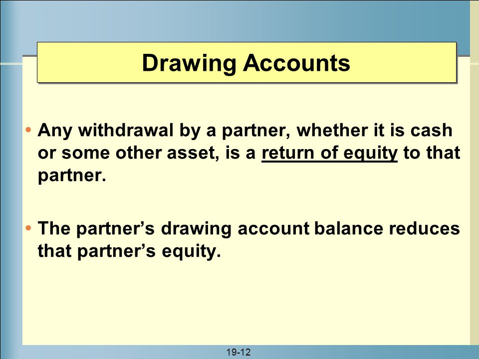 Drawing Accounts Any withdrawal by a partner, whether it is cash or some other asset, is a return of equity to that partner.