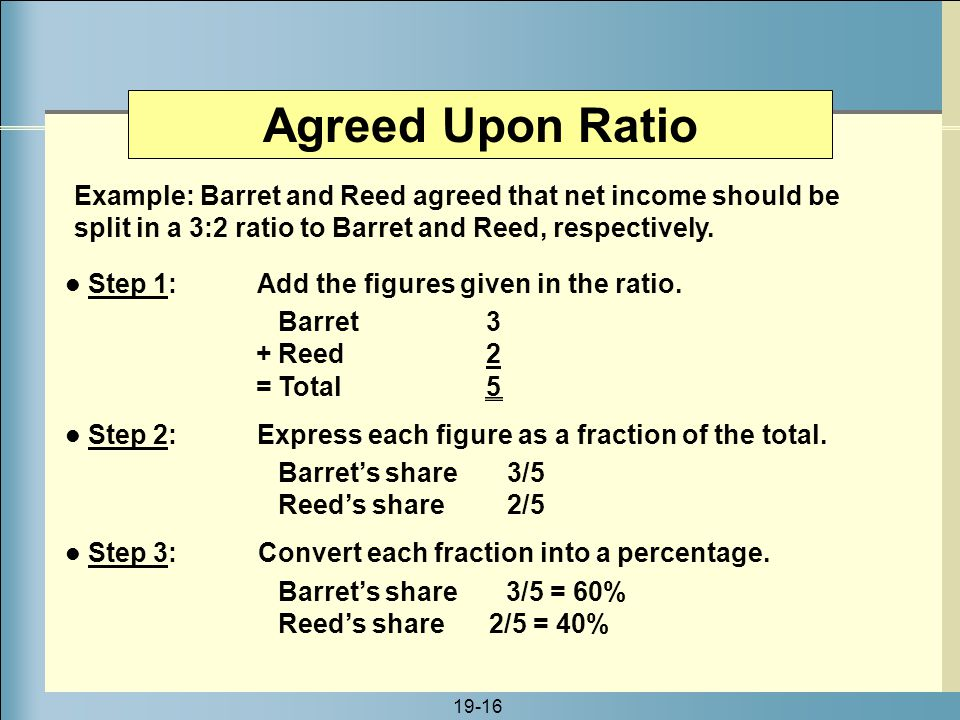 Agreed Upon Ratio Example: Barret and Reed agreed that net income should be split in a 3:2 ratio to Barret and Reed, respectively.