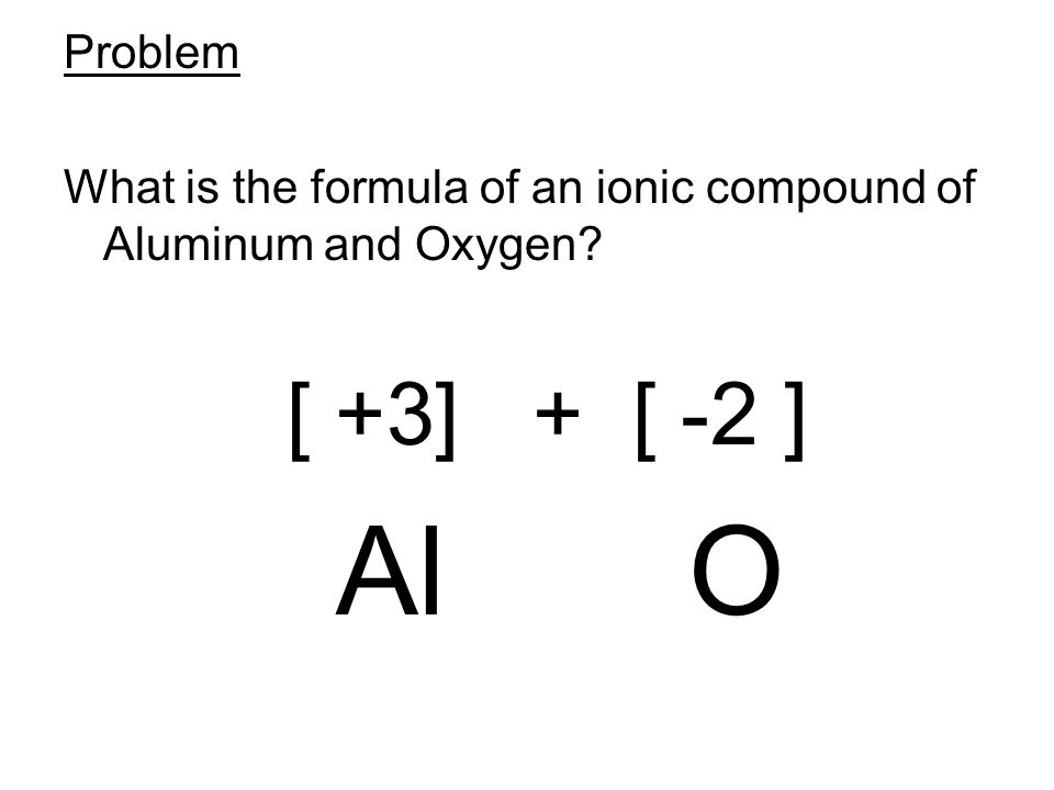 Problem What is the formula of an ionic compound of Aluminum and Oxygen.
