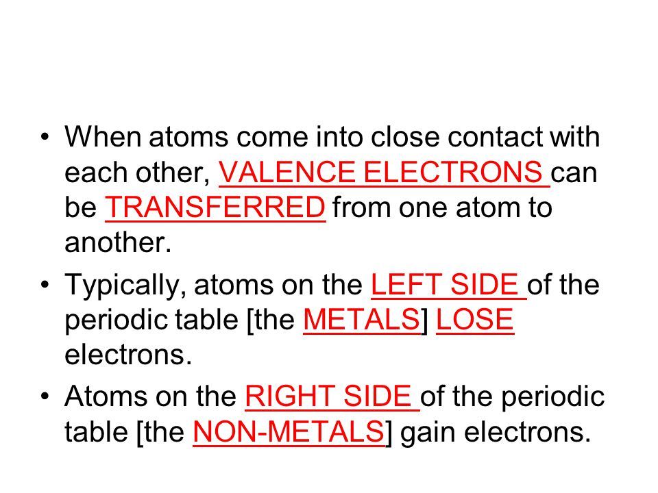 When atoms come into close contact with each other, VALENCE ELECTRONS can be TRANSFERRED from one atom to another.