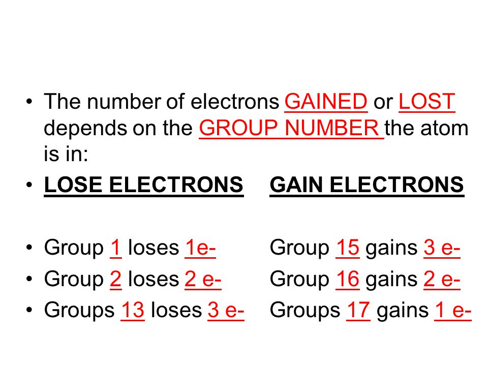 The number of electrons GAINED or LOST depends on the GROUP NUMBER the atom is in: