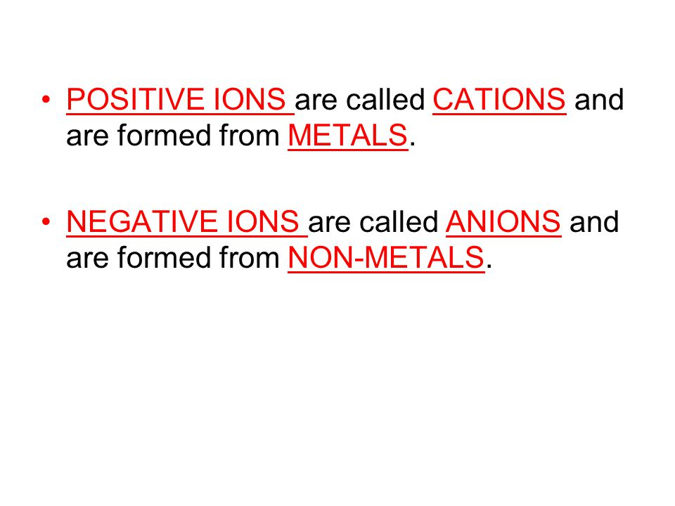 POSITIVE IONS are called CATIONS and are formed from METALS.
