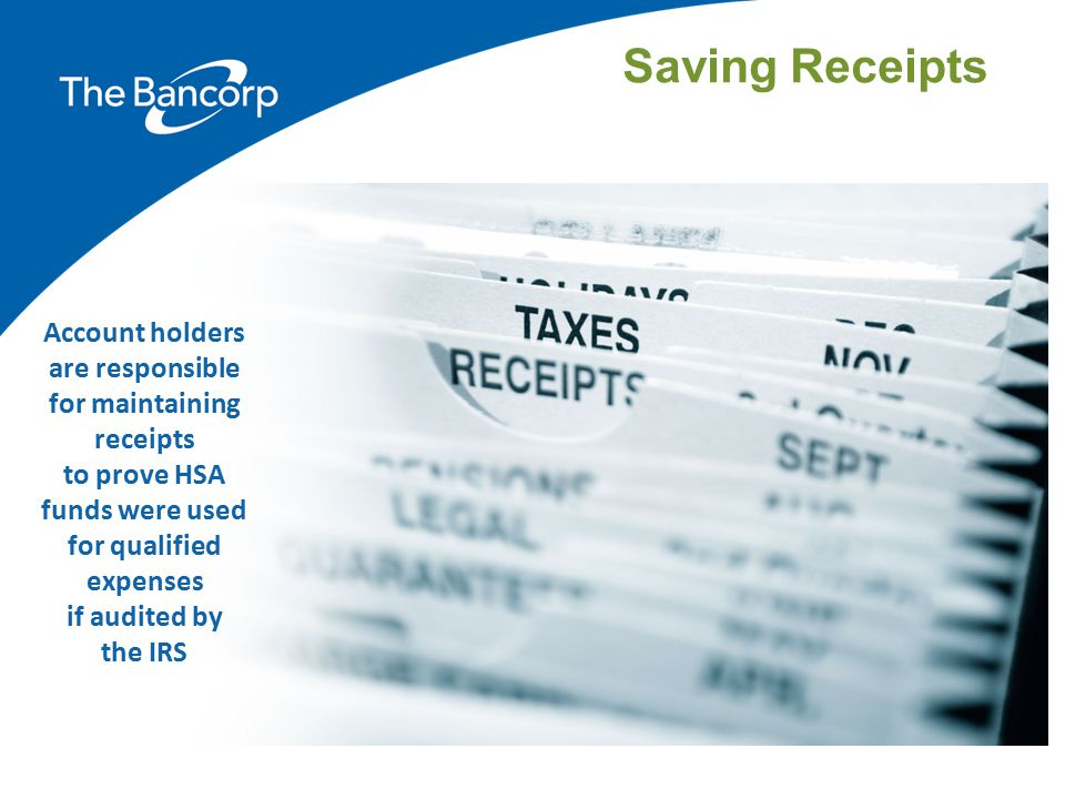 Saving Receipts Account holders are responsible for maintaining receipts. to prove HSA funds were used for qualified expenses.