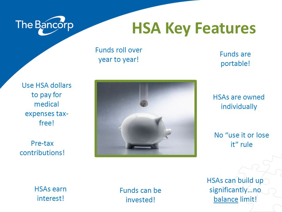 HSA Key Features Funds roll over year to year! Funds are portable!