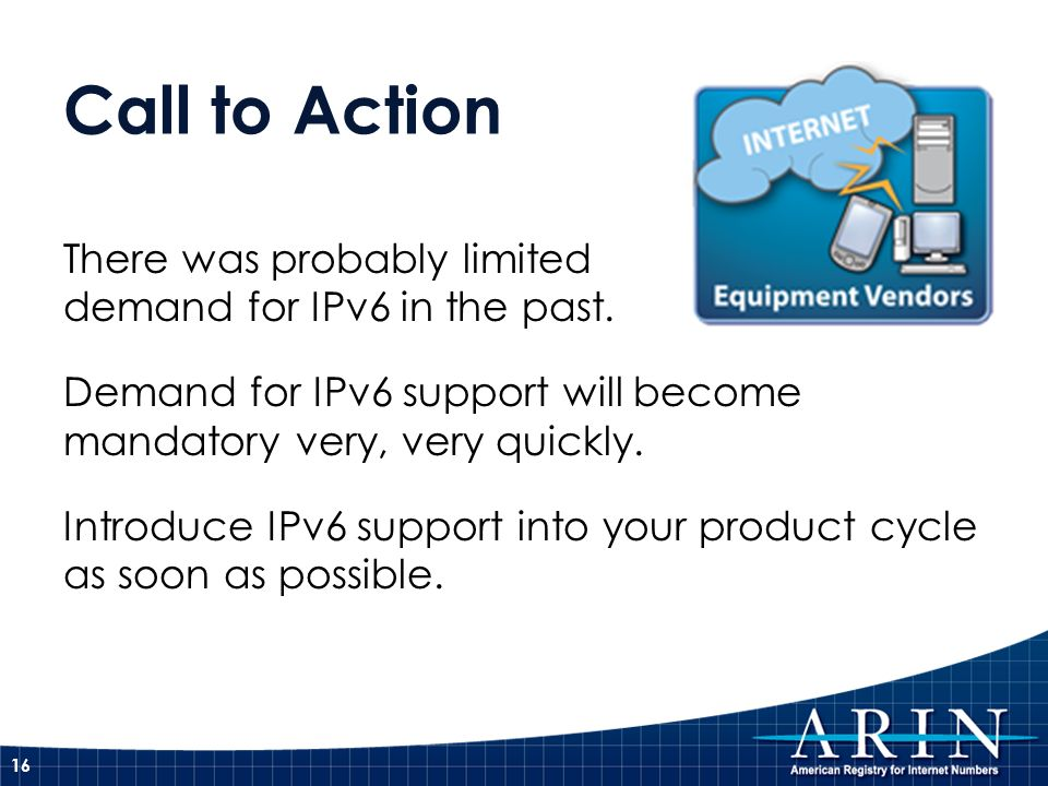 Call to Action There was probably limited demand for IPv6 in the past.