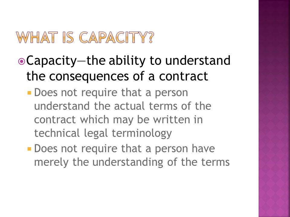 What is Capacity Capacity—the ability to understand the consequences of a contract.