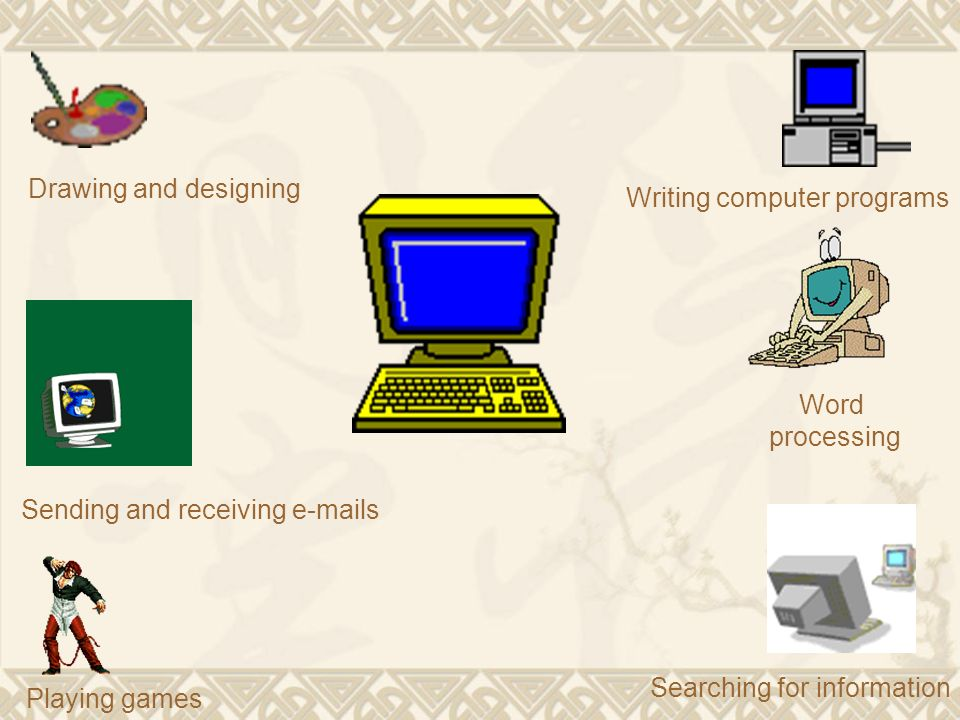 Drawing and designing Writing computer programs. Word processing. Sending and receiving  s. Searching for information.