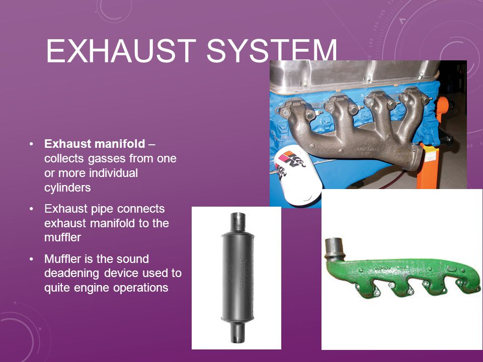 Exhaust system Exhaust manifold – collects gasses from one or more individual cylinders. Exhaust pipe connects exhaust manifold to the muffler.