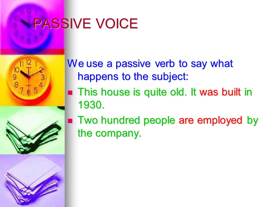 PASSIVE VOICE We use a passive verb to say what happens to the subject: This house is quite old. It was built in