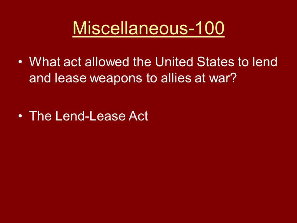 Miscellaneous-100 What act allowed the United States to lend and lease weapons to allies at war.