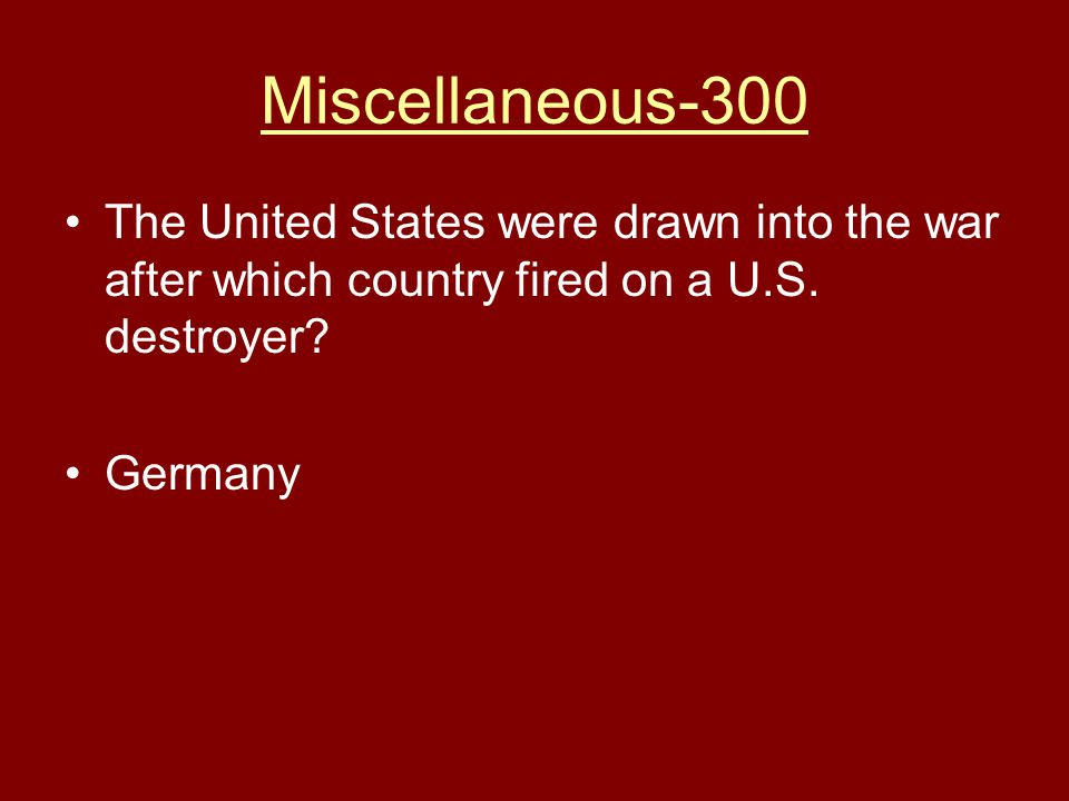 Miscellaneous-300 The United States were drawn into the war after which country fired on a U.S. destroyer