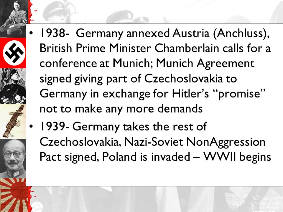 1938- Germany annexed Austria (Anchluss), British Prime Minister Chamberlain calls for a conference at Munich; Munich Agreement signed giving part of Czechoslovakia to Germany in exchange for Hitler's promise not to make any more demands