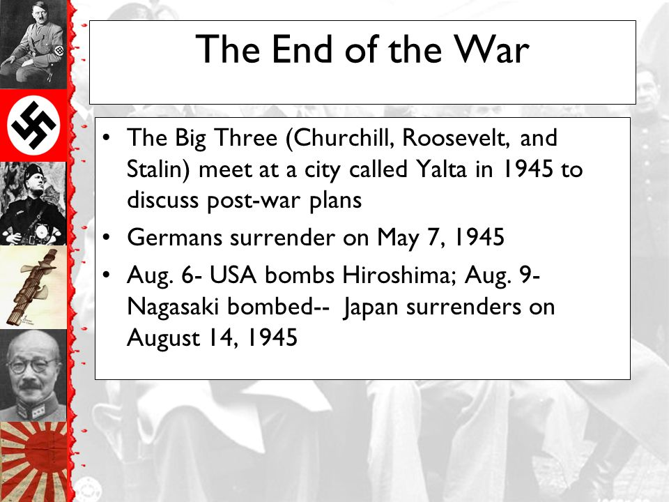 The End of the War The Big Three (Churchill, Roosevelt, and Stalin) meet at a city called Yalta in 1945 to discuss post-war plans.