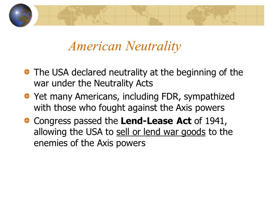 American Neutrality The USA declared neutrality at the beginning of the war under the Neutrality Acts.