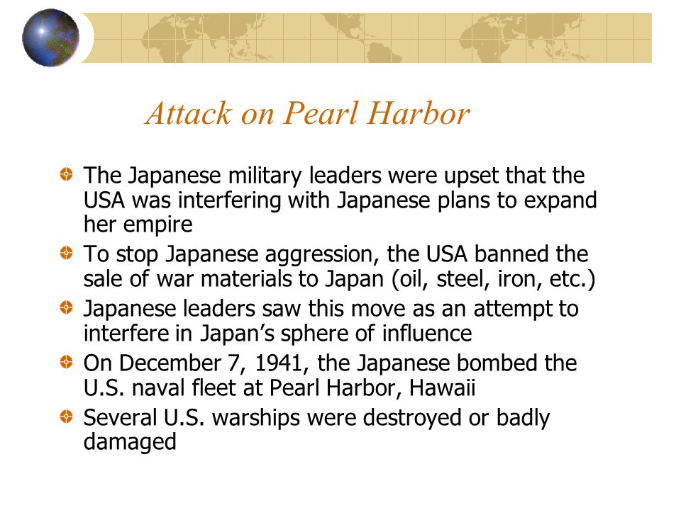 Attack on Pearl Harbor The Japanese military leaders were upset that the USA was interfering with Japanese plans to expand her empire.