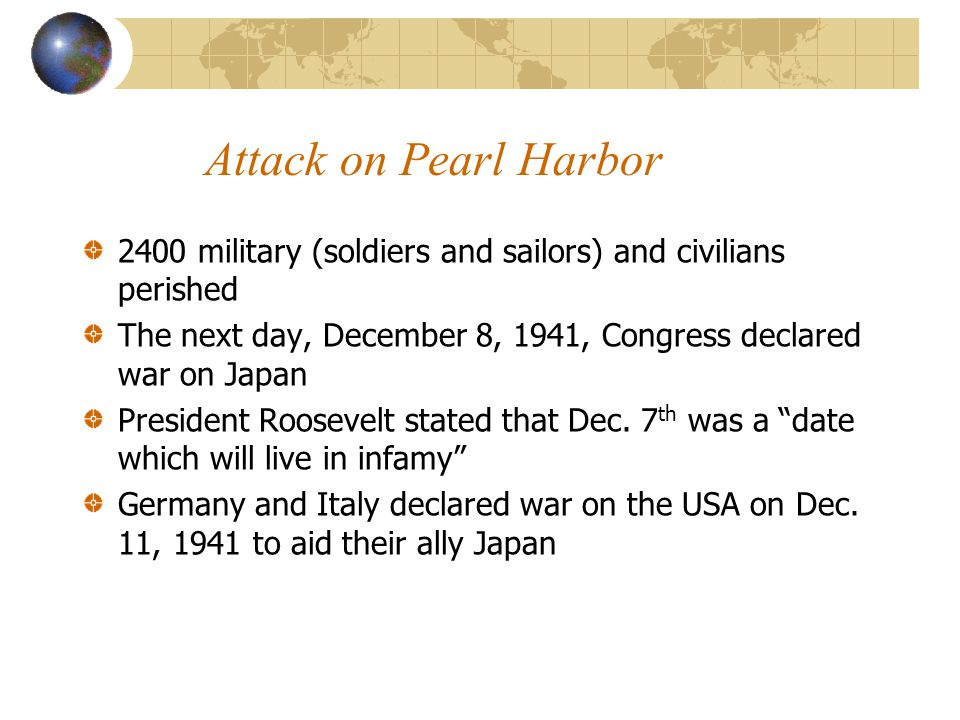Attack on Pearl Harbor 2400 military (soldiers and sailors) and civilians perished. The next day, December 8, 1941, Congress declared war on Japan.