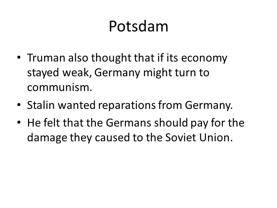 Potsdam Truman also thought that if its economy stayed weak, Germany might turn to communism. Stalin wanted reparations from Germany.