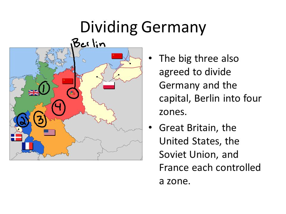 Dividing Germany The big three also agreed to divide Germany and the capital, Berlin into four zones.