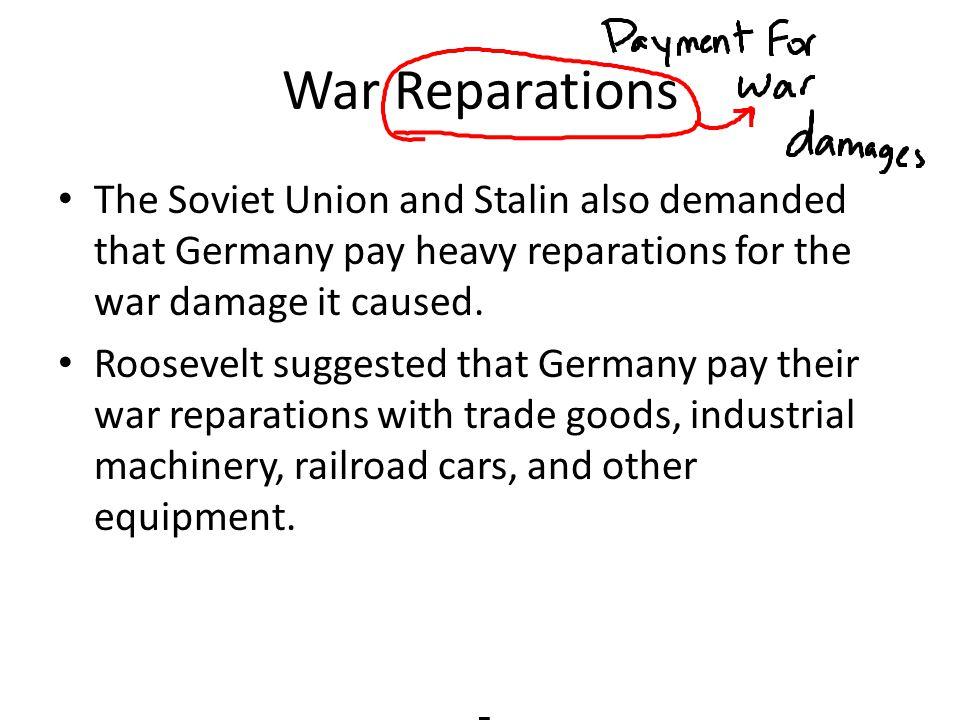 War Reparations The Soviet Union and Stalin also demanded that Germany pay heavy reparations for the war damage it caused.