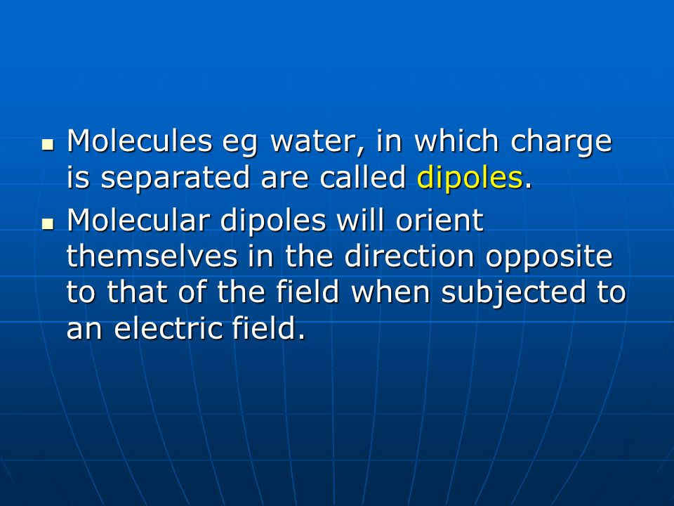 Molecules eg water, in which charge is separated are called dipoles.