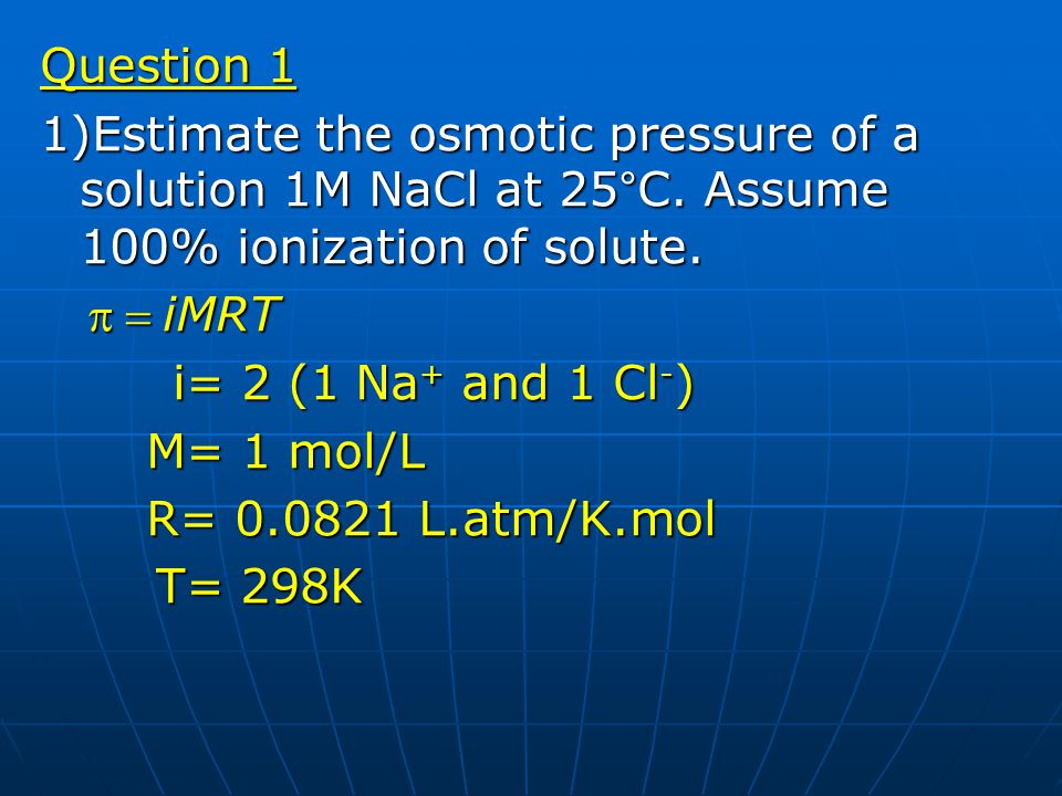 Question 1 1)Estimate the osmotic pressure of a solution 1M NaCl at 25°C. Assume 100% ionization of solute.