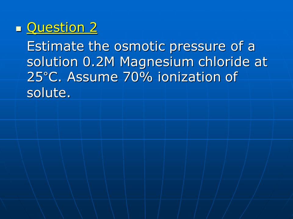 Question 2 Estimate the osmotic pressure of a solution 0.2M Magnesium chloride at 25°C.