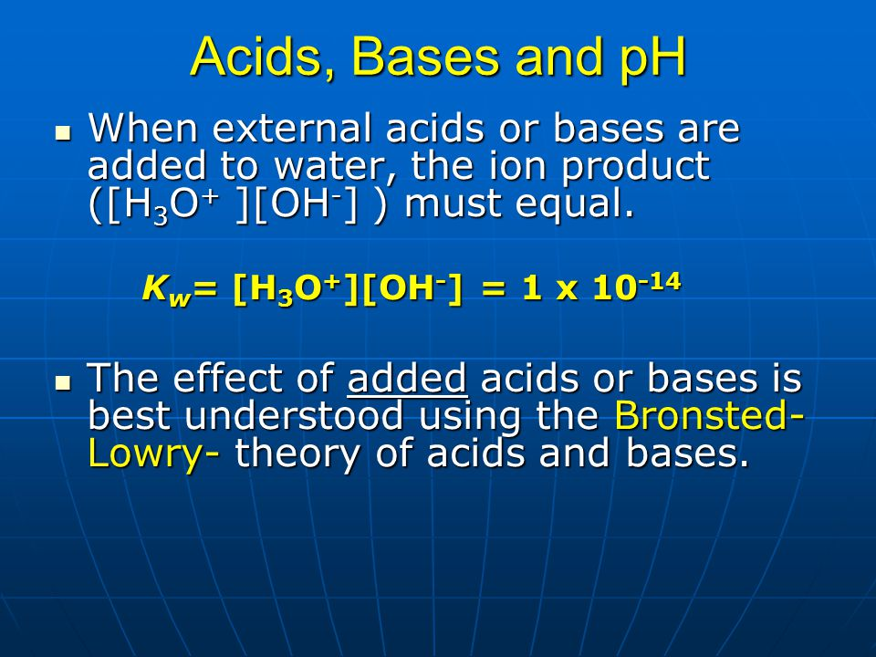 Acids, Bases and pH When external acids or bases are added to water, the ion product ([H3O+ ][OH-] ) must equal.