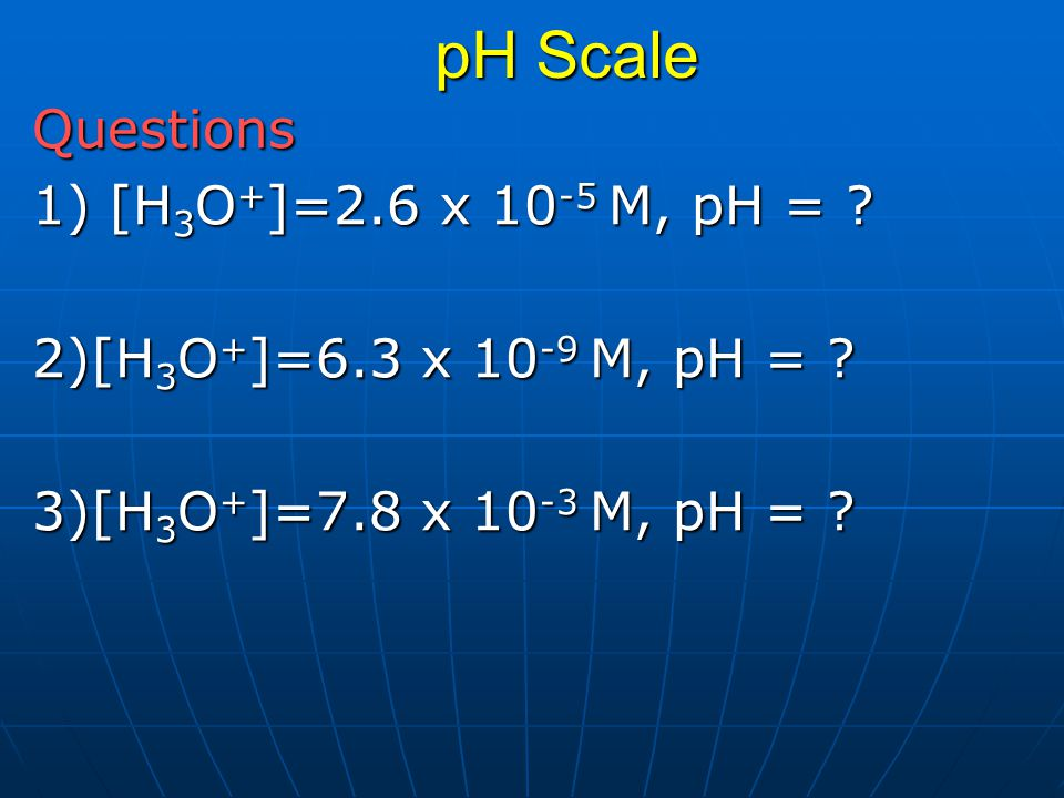 pH Scale Questions 1) [H3O+]=2.6 x 10-5 M, pH =