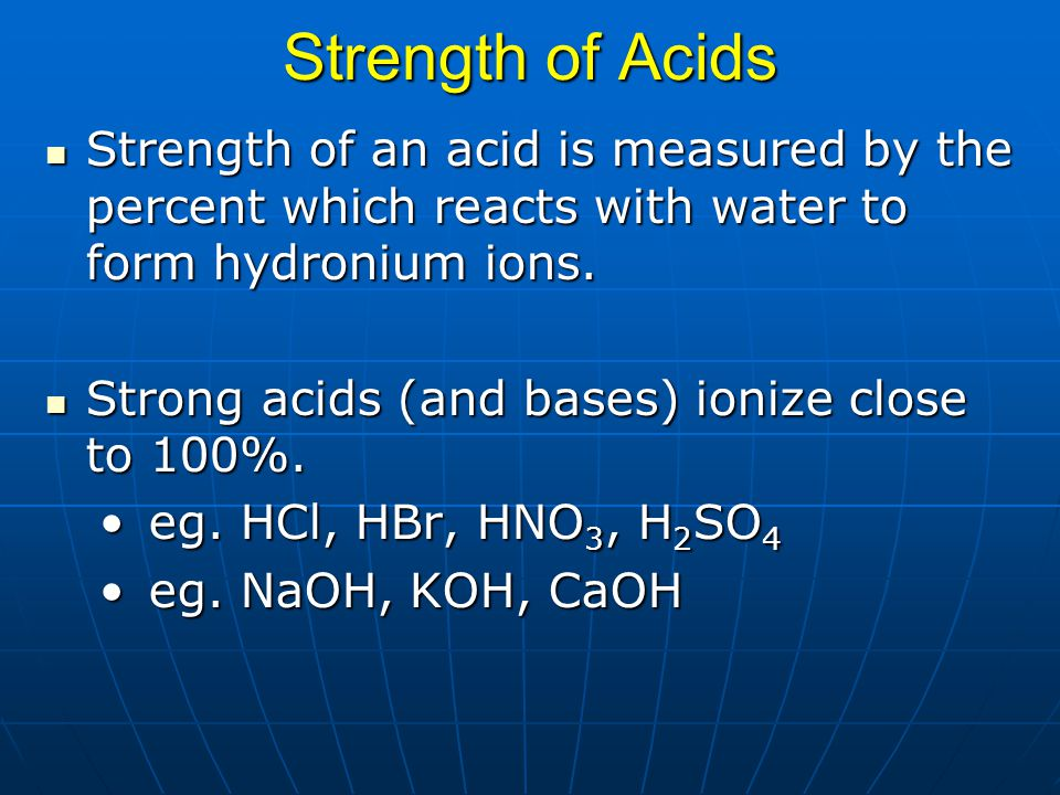 Strength of Acids Strength of an acid is measured by the percent which reacts with water to form hydronium ions.