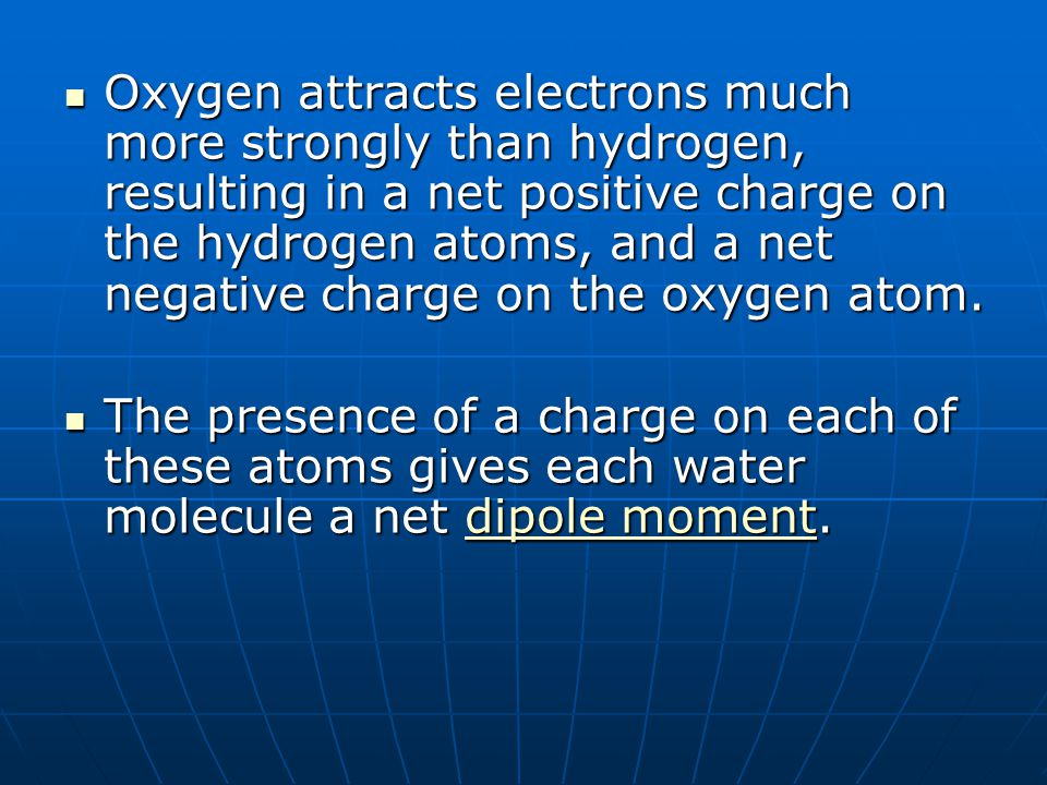 Oxygen attracts electrons much more strongly than hydrogen, resulting in a net positive charge on the hydrogen atoms, and a net negative charge on the oxygen atom.