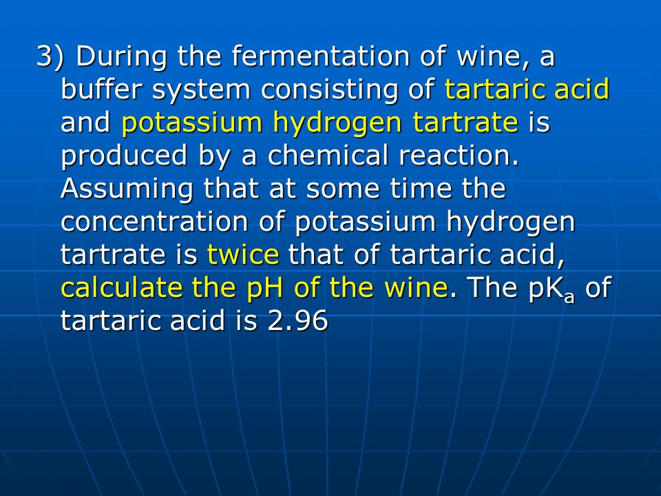 3) During the fermentation of wine, a buffer system consisting of tartaric acid and potassium hydrogen tartrate is produced by a chemical reaction.
