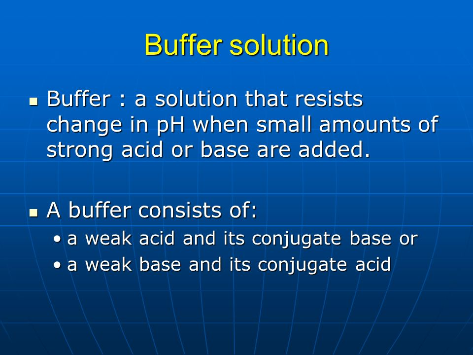 Buffer solution Buffer : a solution that resists change in pH when small amounts of strong acid or base are added.