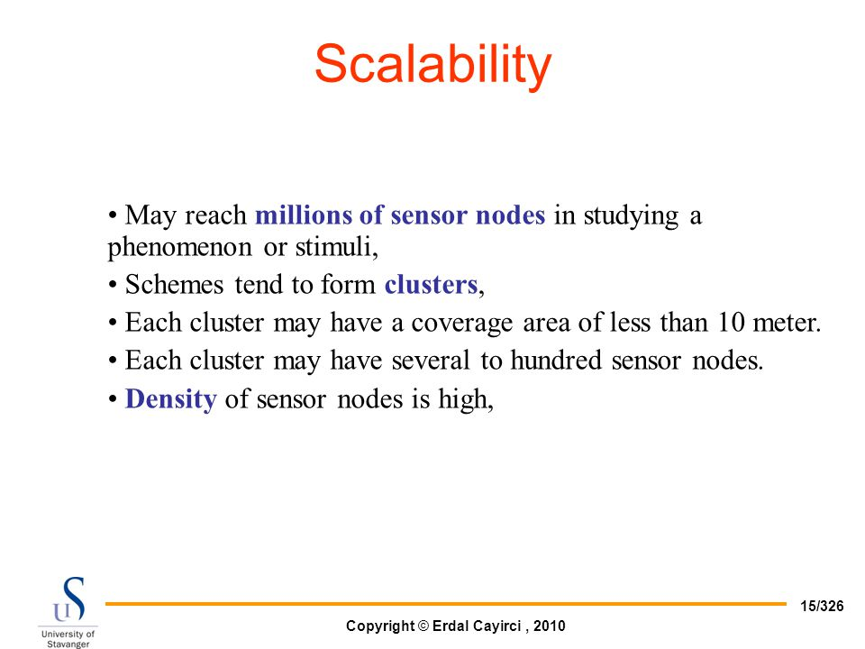 Scalability May reach millions of sensor nodes in studying a phenomenon or stimuli, Schemes tend to form clusters,