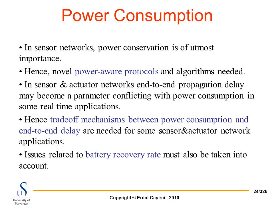 Power Consumption In sensor networks, power conservation is of utmost importance. Hence, novel power-aware protocols and algorithms needed.