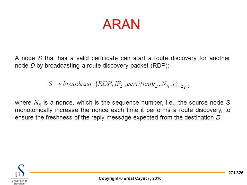 ARAN A node S that has a valid certificate can start a route discovery for another node D by broadcasting a route discovery packet (RDP):