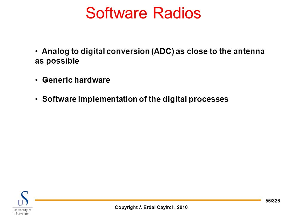 Software Radios Analog to digital conversion (ADC) as close to the antenna as possible. Generic hardware.