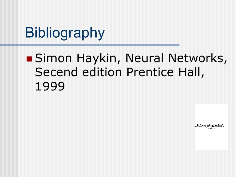 Bibliography Simon Haykin, Neural Networks, Secend edition Prentice Hall, 1999