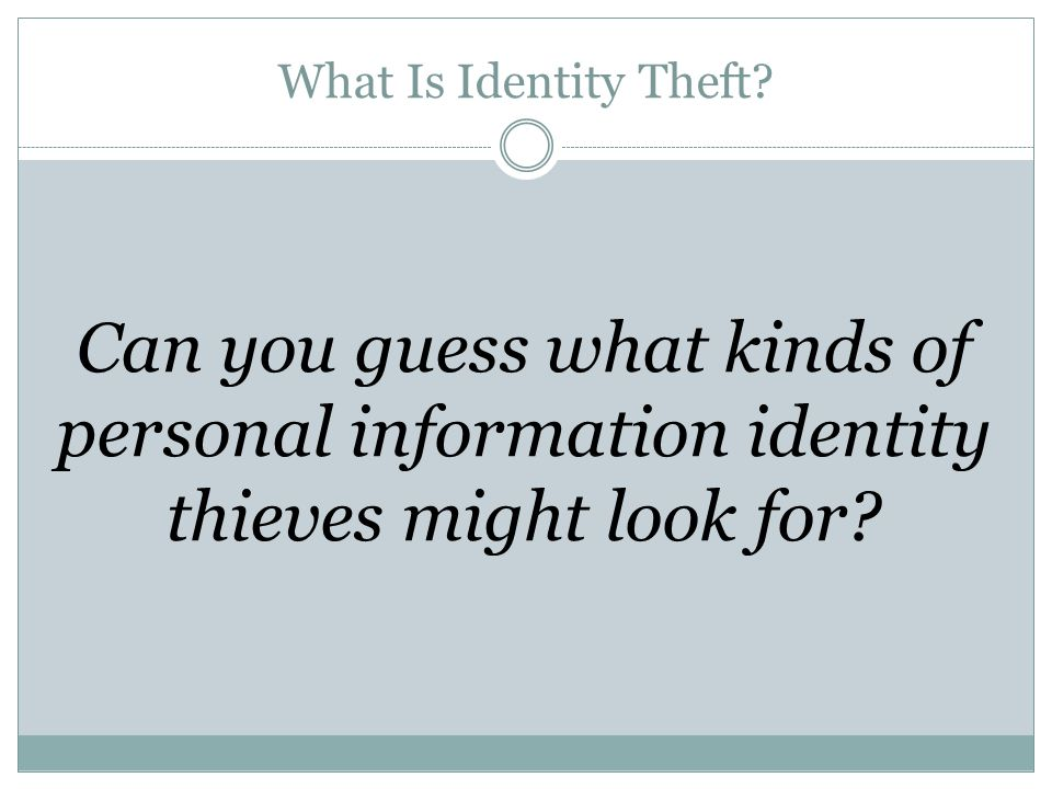 What Is Identity Theft Can you guess what kinds of personal information identity thieves might look for