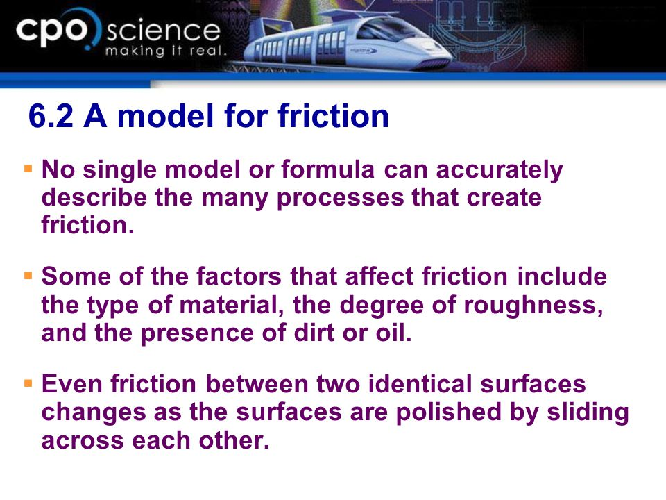 6.2 A model for friction No single model or formula can accurately describe the many processes that create friction.