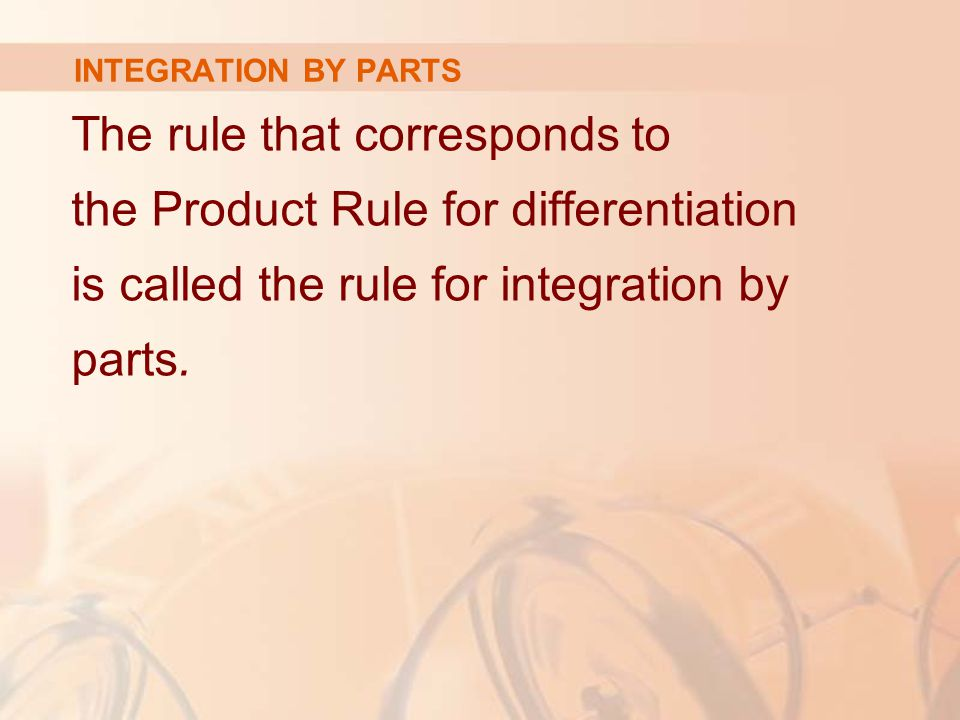INTEGRATION BY PARTS The rule that corresponds to the Product Rule for differentiation is called the rule for integration by parts.